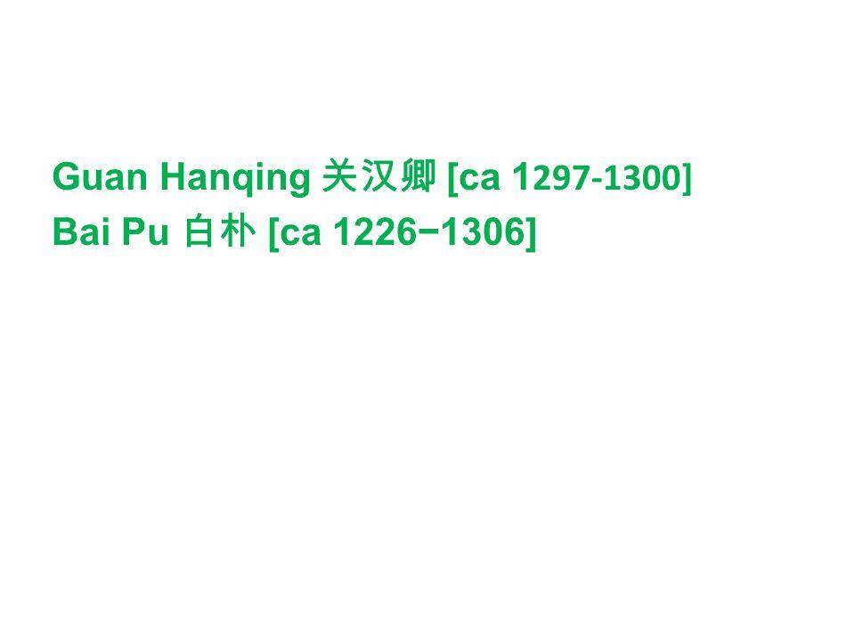 Guan Hanqing 关汉卿 [ca 1297-1300] Bai Pu 白朴 [ca 1226−1306]